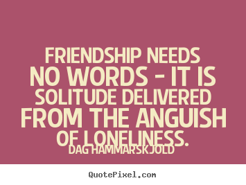 Quotes about friendship - Friendship needs no words - it is solitude..