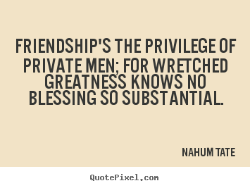 Nahum Tate picture quotes - Friendship's the privilege of private men; for.. - Friendship sayings
