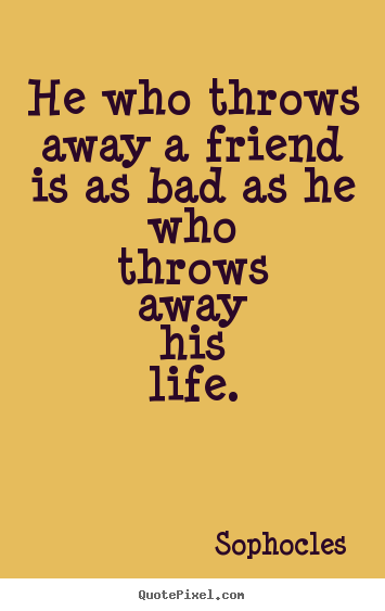 He who throws away a friend is as bad as he who.. Sophocles  friendship quote