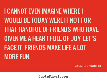 Quotes about friendship - I cannot even imagine where i would be today..