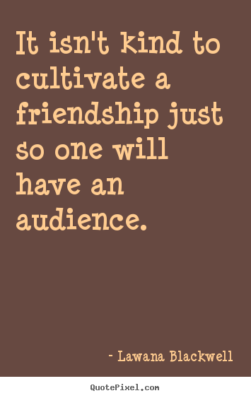 It isn't kind to cultivate a friendship just so one will have an.. Lawana Blackwell popular friendship sayings