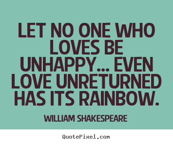 How to make poster quote about friendship - Let no one who loves be unhappy... even love unreturned..
