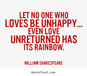Let no one who loves be unhappy... even love unreturned has its rainbow. William Shakespeare good friendship quotes