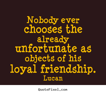 Nobody ever chooses the already unfortunate as objects of his loyal friendship. Lucan popular friendship sayings