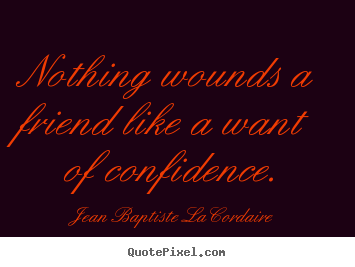 Friendship quotes - Nothing wounds a friend like a want of confidence.
