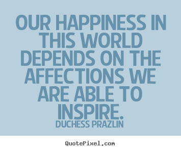 Our happiness in this world depends on the affections we are able.. Duchess Prazlin good friendship quotes