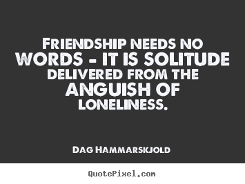 Friendship quotes - Friendship needs no words - it is solitude..