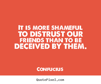 It is more shameful to distrust our friends than to be deceived.. Confucius best friendship quotes