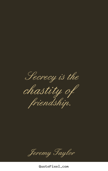 Create your own photo quote about friendship - Secrecy is the chastity of friendship.