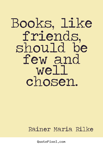 Rainer Maria Rilke picture quotes - Books, like friends, should be few and well.. - Friendship quotes