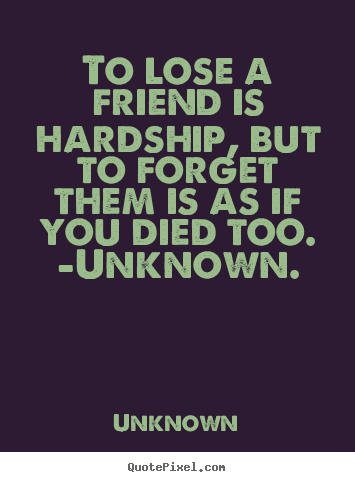 To lose a friend is hardship, but to forget.. Unknown popular friendship quotes
