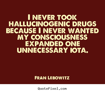 Fran Lebowitz pictures sayings - I never took hallucinogenic drugs because i never wanted my.. - Friendship quotes