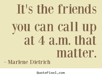 Make custom picture quotes about friendship - It's the friends you can call up at 4 a.m. that..