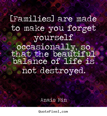Friendship quotes - [families] are made to make you forget yourself occasionally, so that..