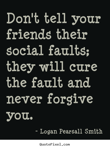 Friendship sayings - Don't tell your friends their social faults; they will..