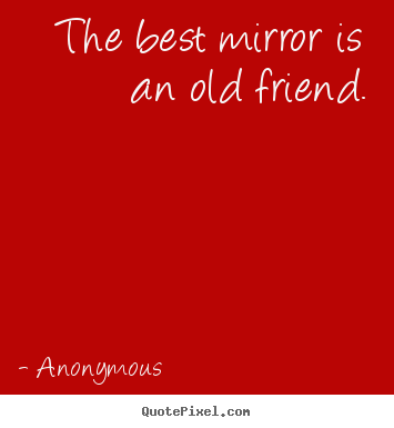 The best mirror is an old friend. Anonymous best friendship quotes