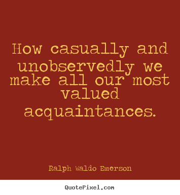 Friendship quote - How casually and unobservedly we make all..