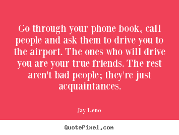 Jay Leno picture quotes - Go through your phone book, call people and ask them to drive.. - Friendship quotes