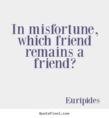 Friendship quotes - In misfortune, which friend remains a friend?