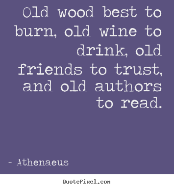 Friendship quote - Old wood best to burn, old wine to drink, old..