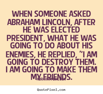 When someone asked abraham lincoln, after he.. Abraham Lincoln famous friendship quotes