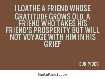 How to design picture quotes about friendship - I loathe a friend whose gratitude grows..