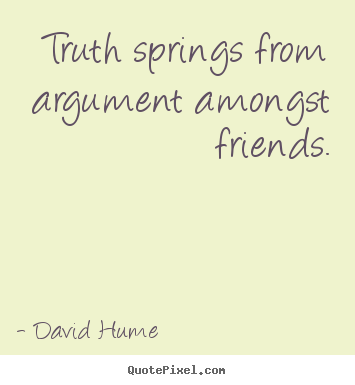 Truth springs from argument amongst friends. David Hume  friendship quotes