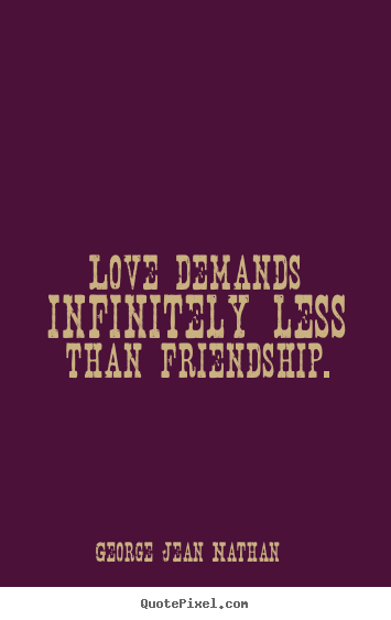 Friendship quote - Love demands infinitely less than friendship.
