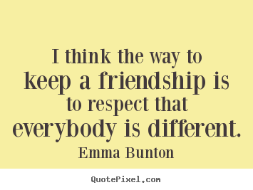 Friendship quotes - I think the way to keep a friendship is to respect that..