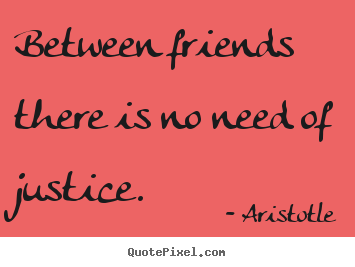 Between friends there is no need of justice. Aristotle  friendship quotes