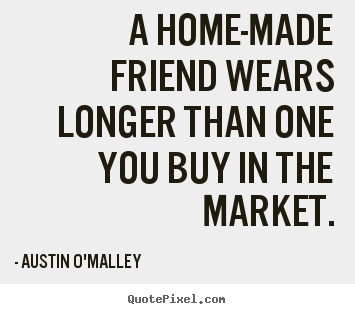 A home-made friend wears longer than one you buy in the market. Austin O'Malley good friendship quote