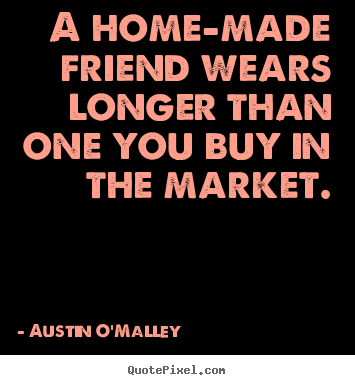 Austin O'Malley picture quotes - A home-made friend wears longer than one you buy.. - Friendship quotes