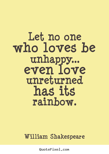 Quote about friendship - Let no one who loves be unhappy... even love unreturned has..