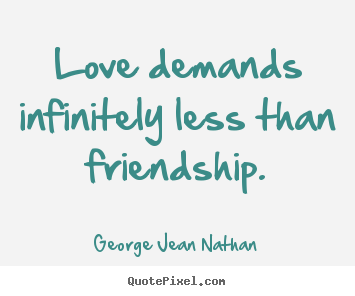 Make picture quotes about friendship - Love demands infinitely less than friendship.