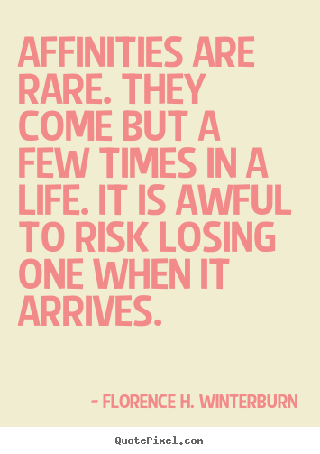 Friendship quotes - Affinities are rare. they come but a few times in a life...