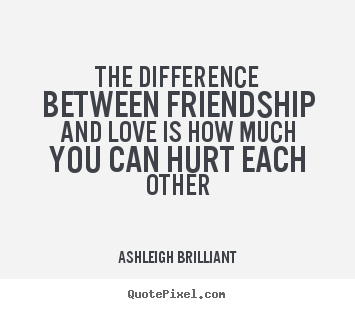 The difference between friendship and love is how much you.. Ashleigh Brilliant popular friendship quotes