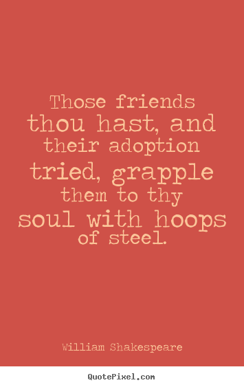 William Shakespeare picture quote - Those friends thou hast, and their adoption tried,.. - Friendship quotes