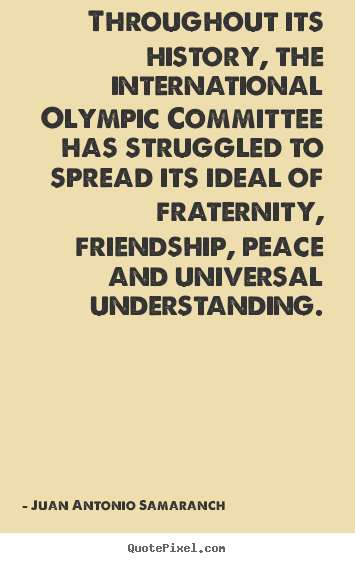 Diy picture quote about friendship - Throughout its history, the international olympic committee has struggled..
