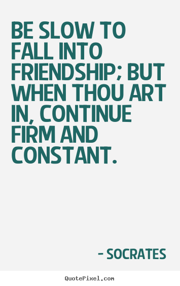 Socrates picture quotes - Be slow to fall into friendship; but when thou art.. - Friendship quotes