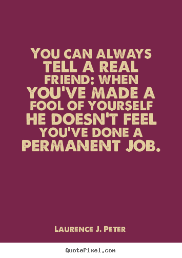 Friendship quotes - You can always tell a real friend: when you've made a fool of..