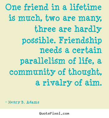 Friendship quotes - One friend in a lifetime is much, two are many, three are hardly possible...