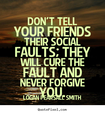 Quotes about friendship - Don't tell your friends their social faults; they will cure the fault..