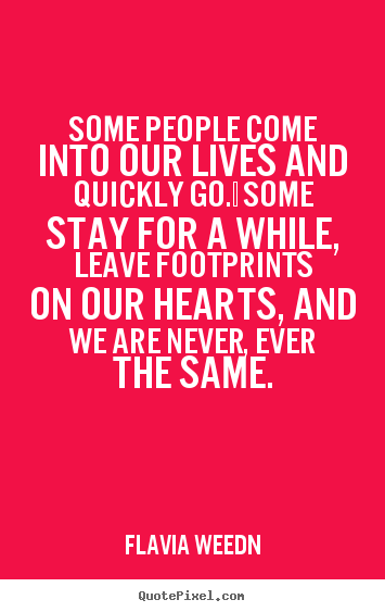Flavia Weedn picture quotes - Some people come into our lives and quickly go.  some stay for a while,.. - Friendship quotes