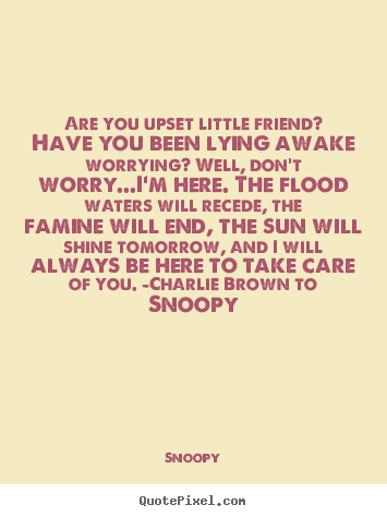 Quotes about friendship - Are you upset little friend? have you been lying awake worrying? well,..