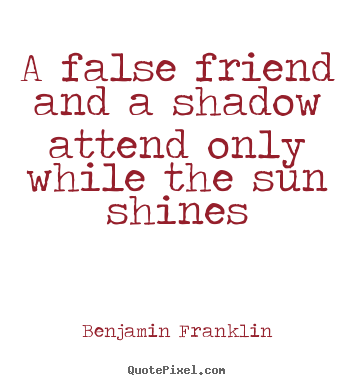 How to make picture quote about friendship - A false friend and a shadow attend only while..