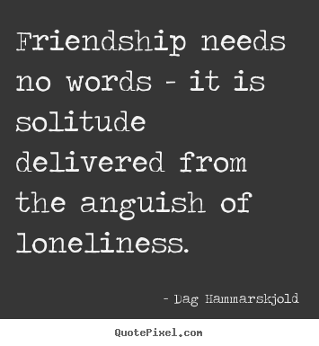 Dag Hammarskjold picture quotes - Friendship needs no words - it is solitude delivered from the anguish.. - Friendship quote