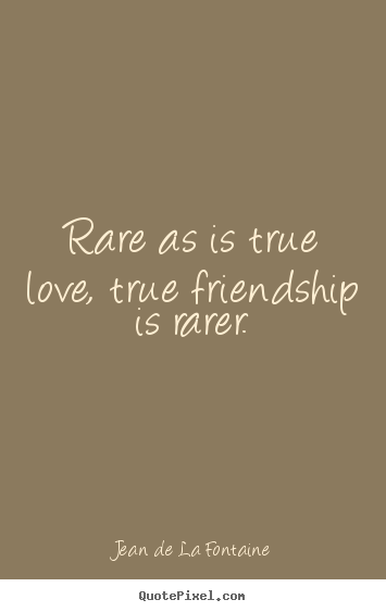 Quotes about friendship - Rare as is true love, true friendship is rarer.