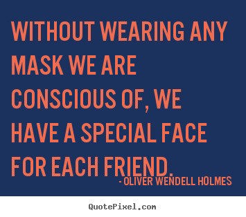 Quotes about friendship - Without wearing any mask we are conscious of,..