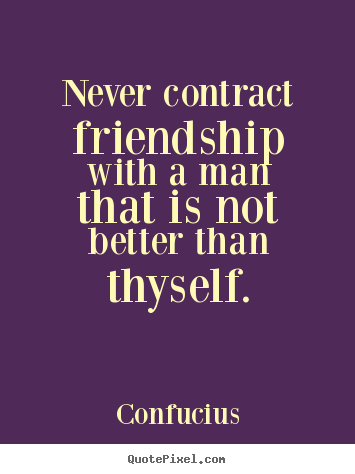Design your own picture quotes about friendship - Never contract friendship with a man that is not..