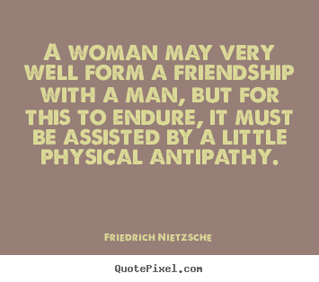 A woman may very well form a friendship with a man,.. Friedrich Nietzsche great friendship sayings